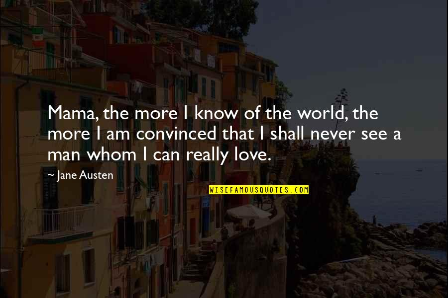Jane Austen And Quotes By Jane Austen: Mama, the more I know of the world,