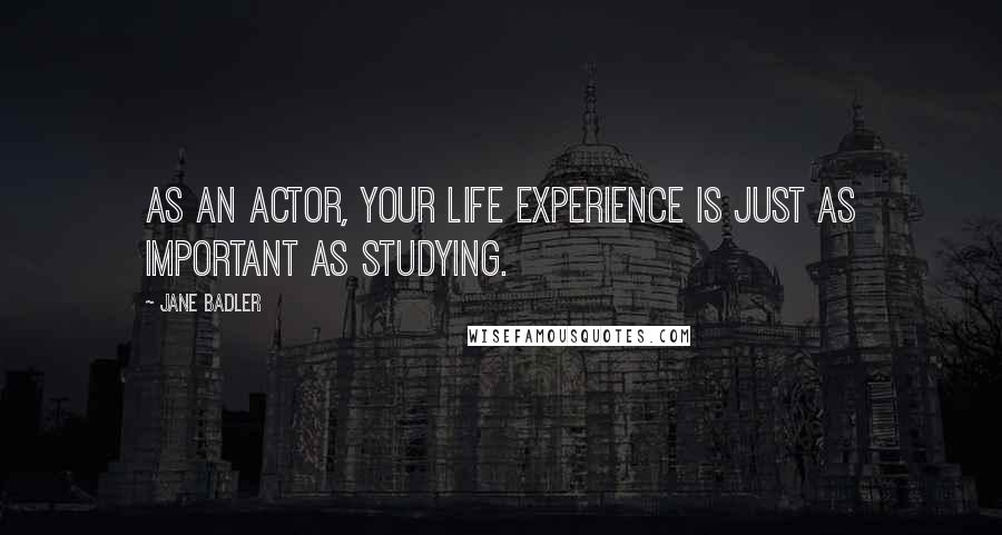 Jane Badler quotes: As an actor, your life experience is just as important as studying.