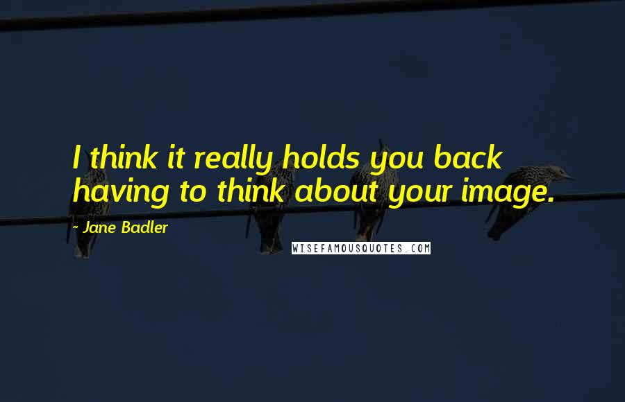 Jane Badler quotes: I think it really holds you back having to think about your image.