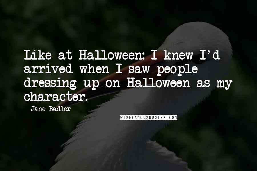 Jane Badler quotes: Like at Halloween: I knew I'd arrived when I saw people dressing up on Halloween as my character.