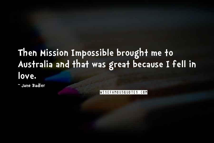 Jane Badler quotes: Then Mission Impossible brought me to Australia and that was great because I fell in love.