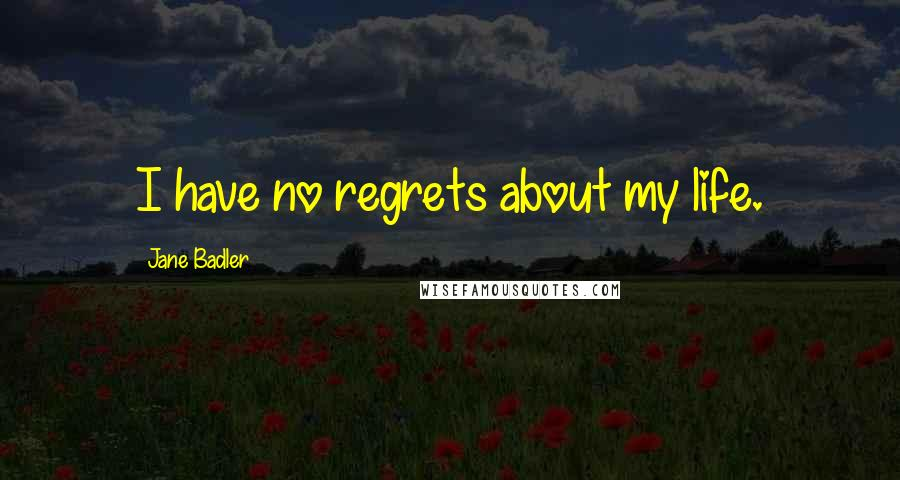 Jane Badler quotes: I have no regrets about my life.