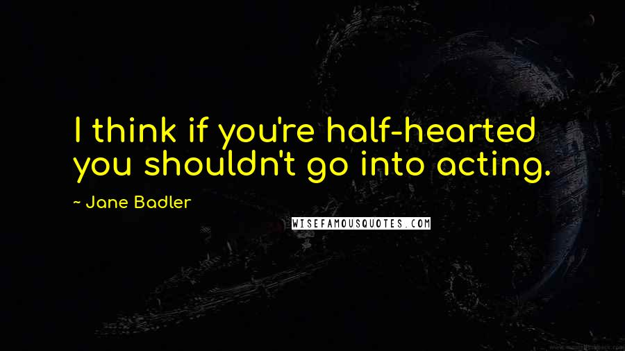 Jane Badler quotes: I think if you're half-hearted you shouldn't go into acting.