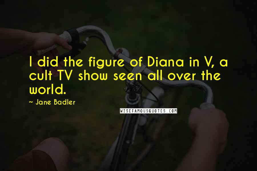 Jane Badler quotes: I did the figure of Diana in V, a cult TV show seen all over the world.