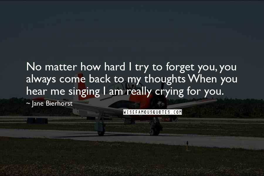 Jane Bierhorst quotes: No matter how hard I try to forget you, you always come back to my thoughts When you hear me singing I am really crying for you.