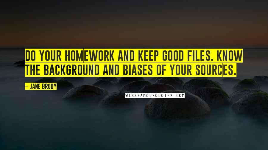 Jane Brody quotes: Do your homework and keep good files. Know the background and biases of your sources.