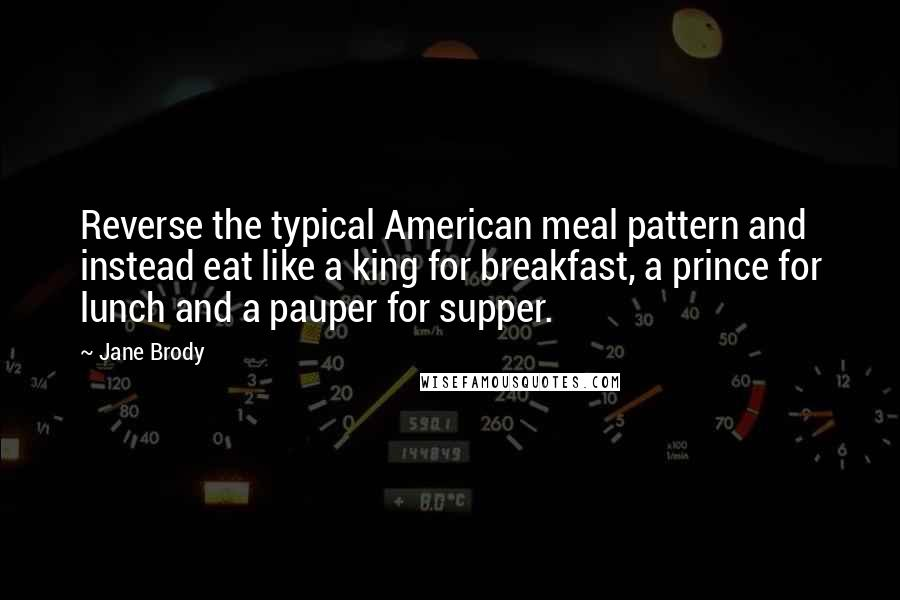 Jane Brody quotes: Reverse the typical American meal pattern and instead eat like a king for breakfast, a prince for lunch and a pauper for supper.