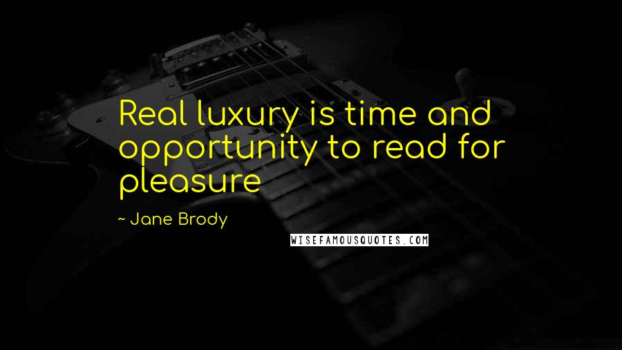 Jane Brody quotes: Real luxury is time and opportunity to read for pleasure