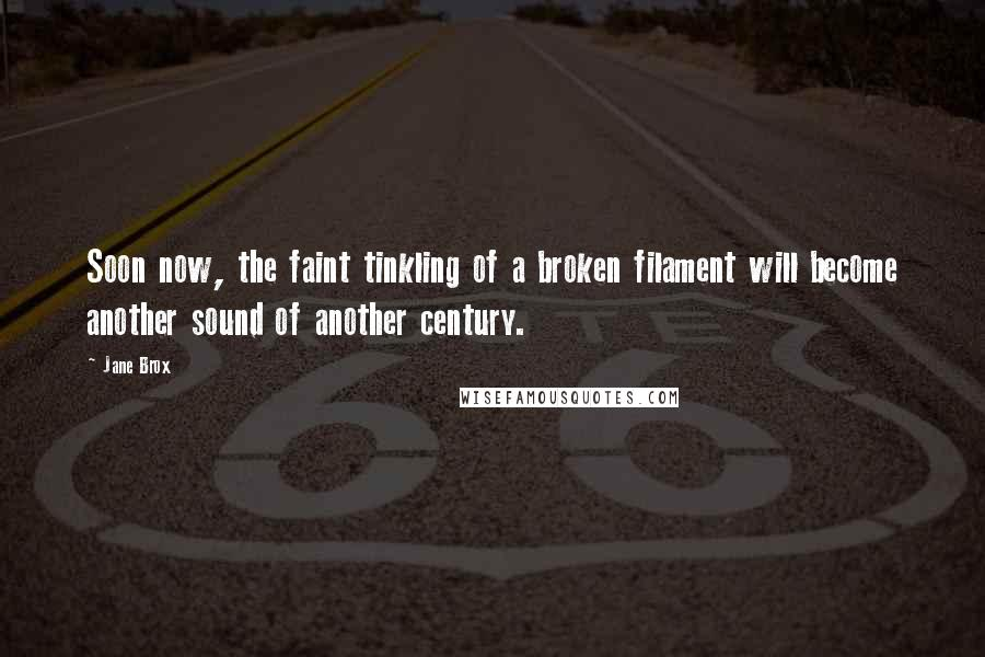 Jane Brox quotes: Soon now, the faint tinkling of a broken filament will become another sound of another century.