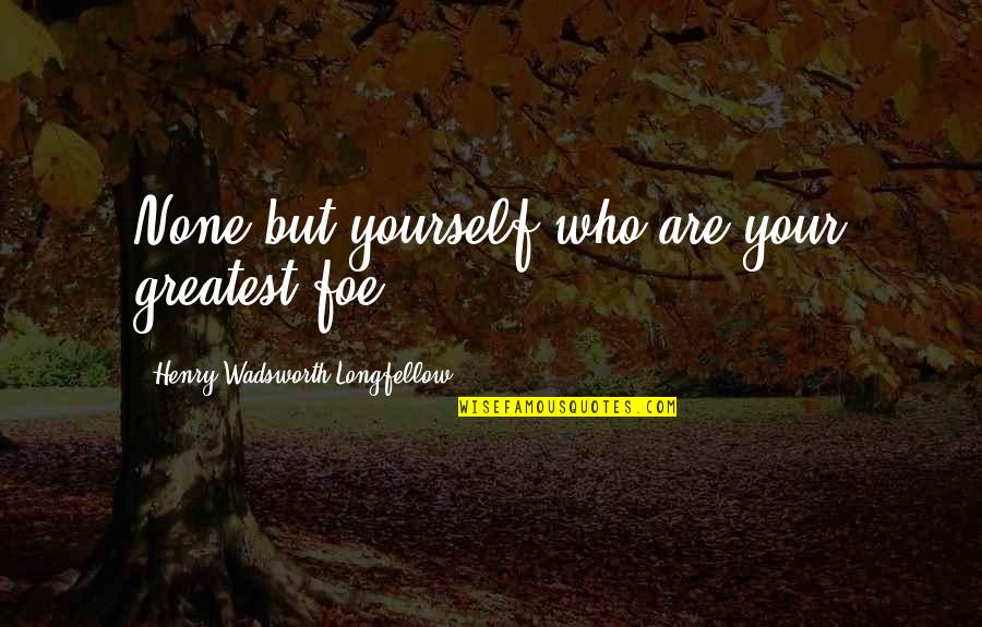 Jane By Design Quotes By Henry Wadsworth Longfellow: None but yourself who are your greatest foe.