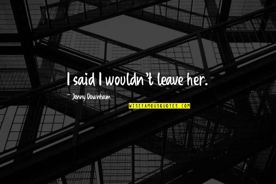 Jane By Design Quotes By Jenny Downham: I said I wouldn't leave her.