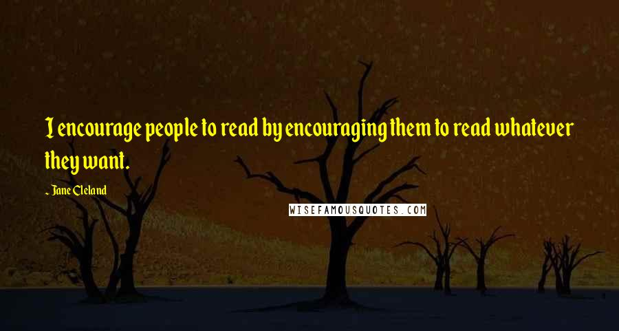 Jane Cleland quotes: I encourage people to read by encouraging them to read whatever they want.