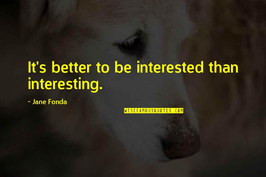 Jane Fonda Quotes By Jane Fonda: It's better to be interested than interesting.