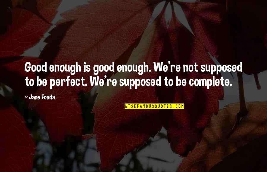 Jane Fonda Quotes By Jane Fonda: Good enough is good enough. We're not supposed