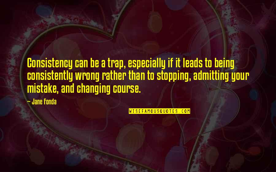 Jane Fonda Quotes By Jane Fonda: Consistency can be a trap, especially if it