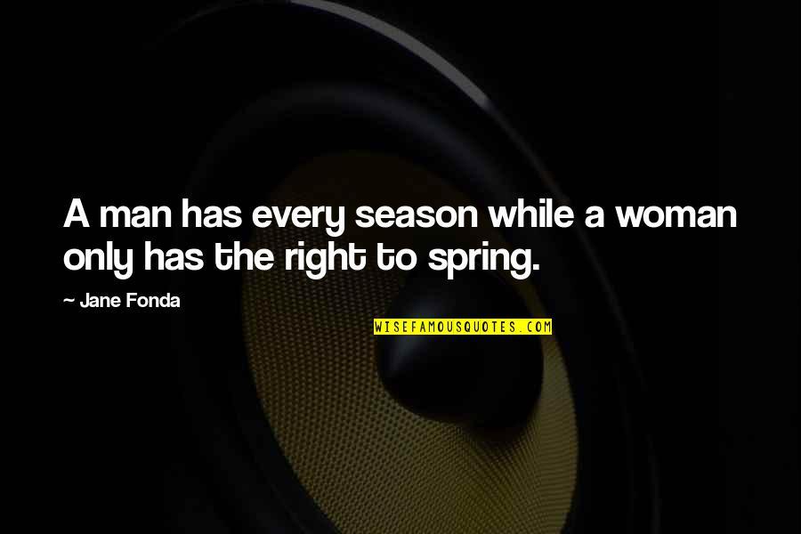 Jane Fonda Quotes By Jane Fonda: A man has every season while a woman
