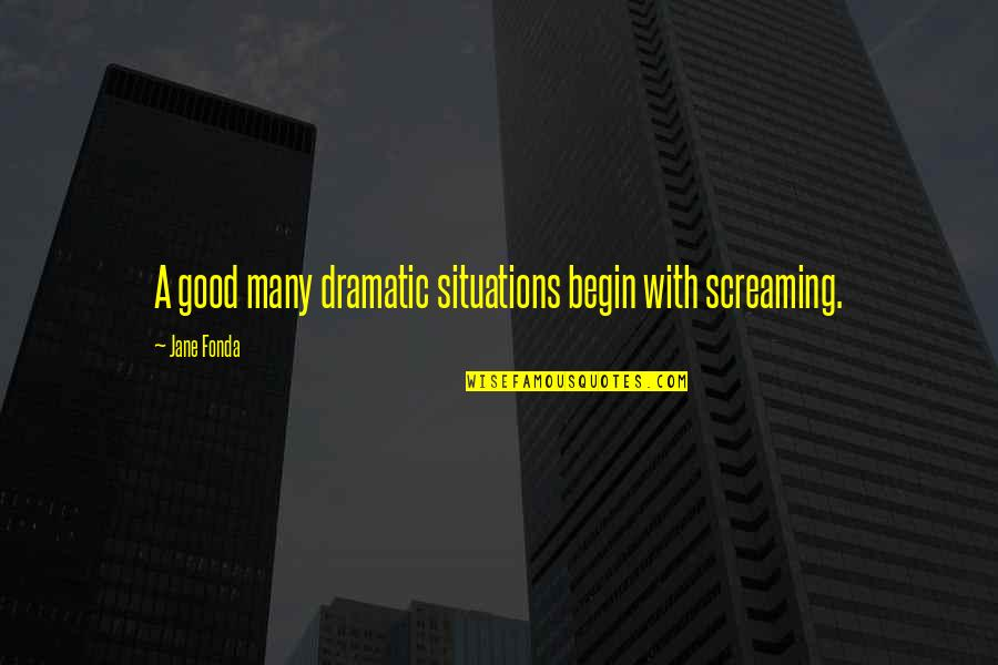 Jane Fonda Quotes By Jane Fonda: A good many dramatic situations begin with screaming.