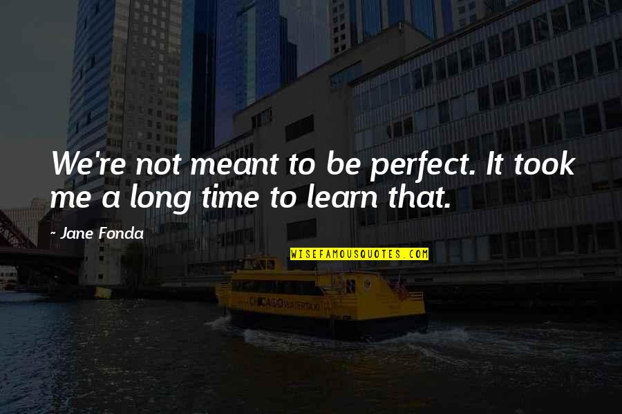 Jane Fonda Quotes By Jane Fonda: We're not meant to be perfect. It took