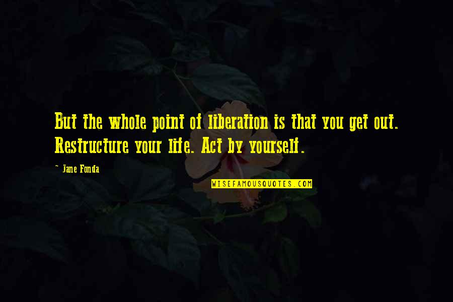 Jane Fonda Quotes By Jane Fonda: But the whole point of liberation is that
