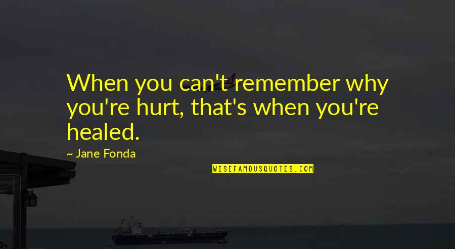 Jane Fonda Quotes By Jane Fonda: When you can't remember why you're hurt, that's