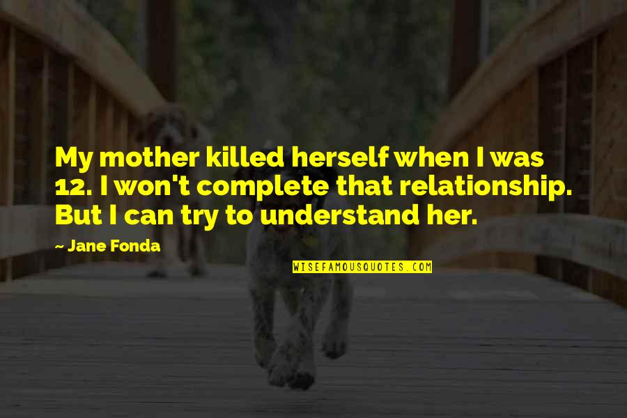 Jane Fonda Quotes By Jane Fonda: My mother killed herself when I was 12.
