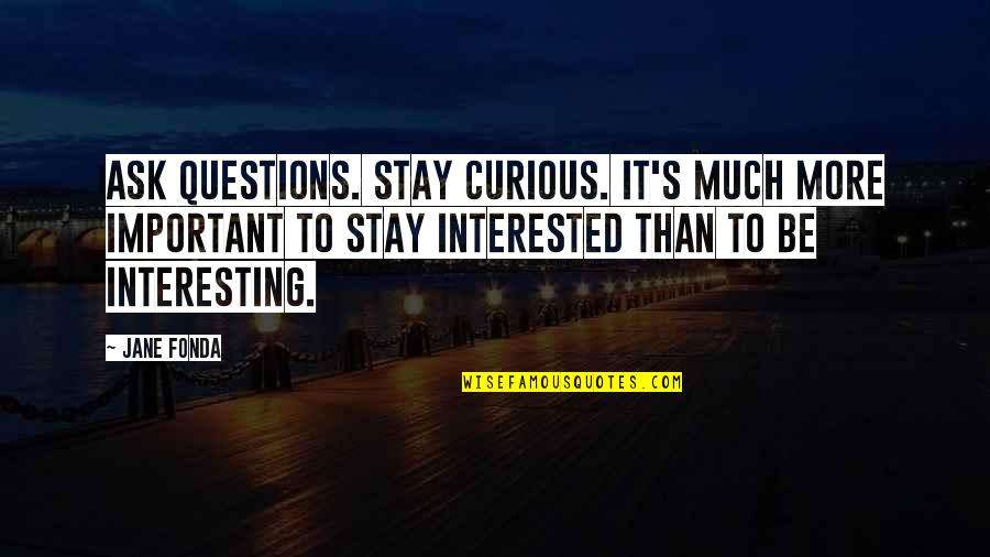 Jane Fonda Quotes By Jane Fonda: Ask questions. Stay curious. It's much more important