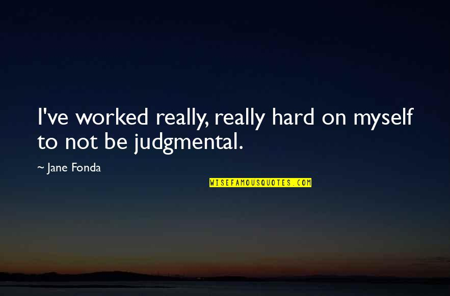 Jane Fonda Quotes By Jane Fonda: I've worked really, really hard on myself to