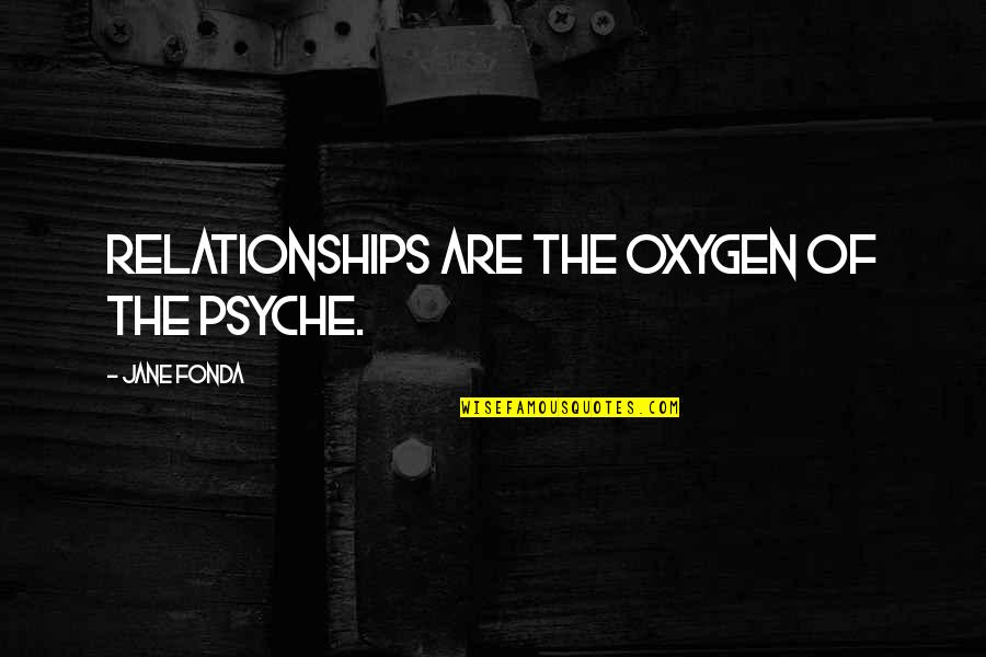 Jane Fonda Quotes By Jane Fonda: Relationships are the oxygen of the psyche.