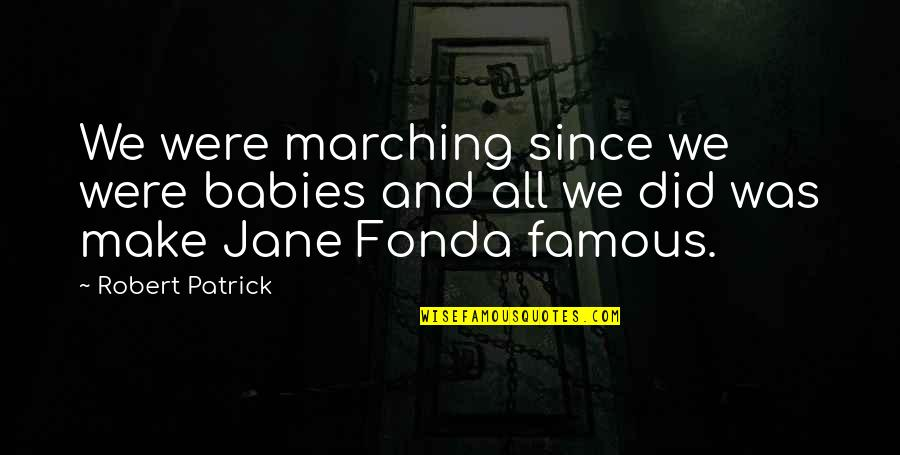 Jane Fonda Quotes By Robert Patrick: We were marching since we were babies and