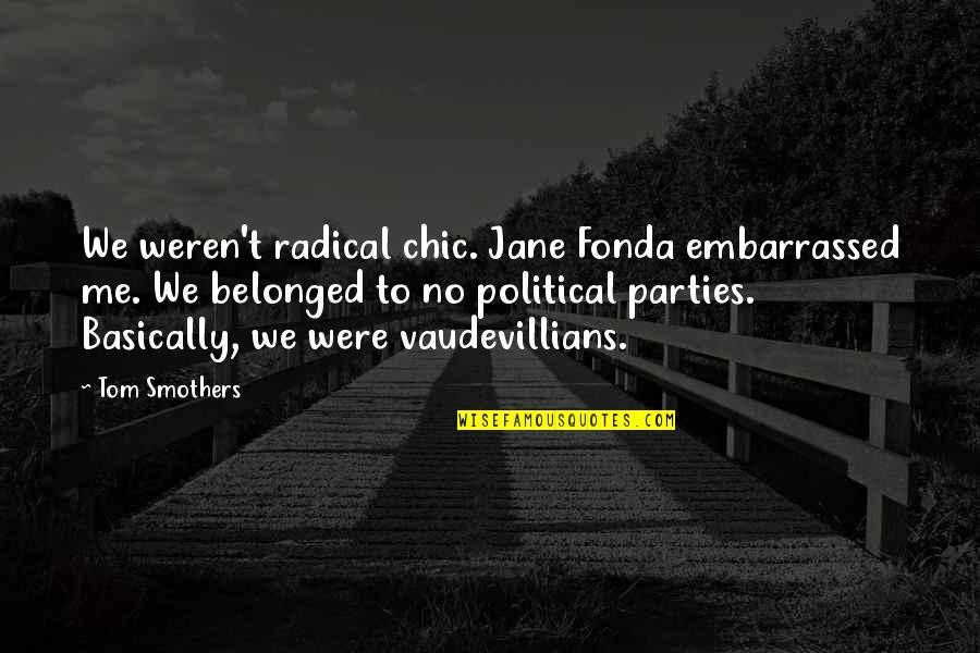 Jane Fonda Quotes By Tom Smothers: We weren't radical chic. Jane Fonda embarrassed me.