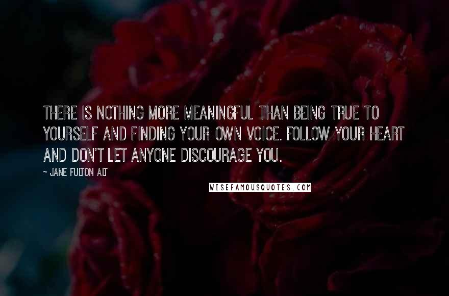 Jane Fulton Alt quotes: There is nothing more meaningful than being true to yourself and finding your own voice. Follow your heart and don't let anyone discourage you.