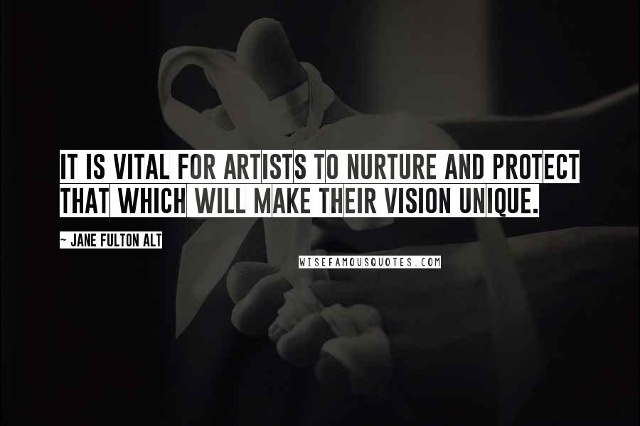 Jane Fulton Alt quotes: It is vital for artists to nurture and protect that which will make their vision unique.