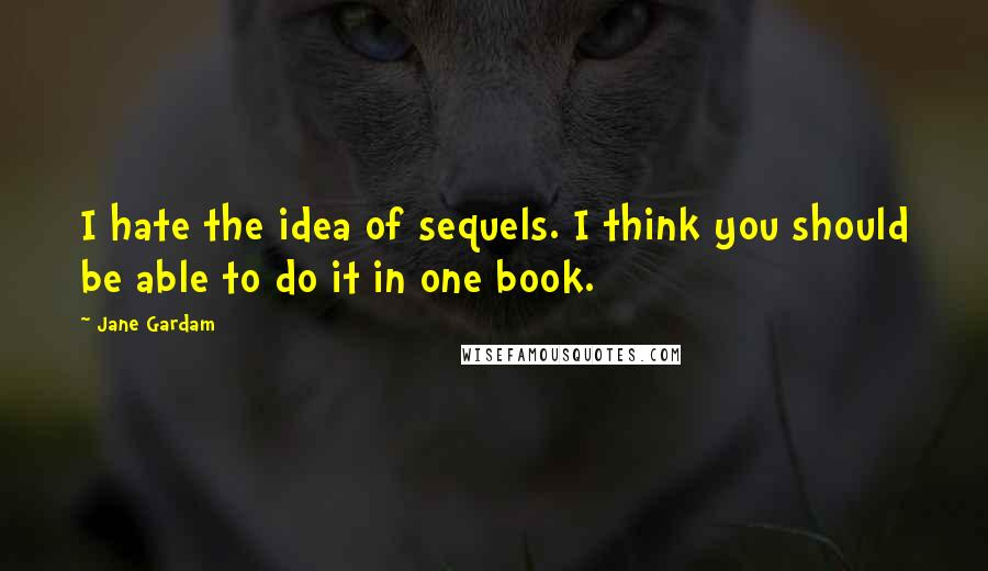 Jane Gardam quotes: I hate the idea of sequels. I think you should be able to do it in one book.