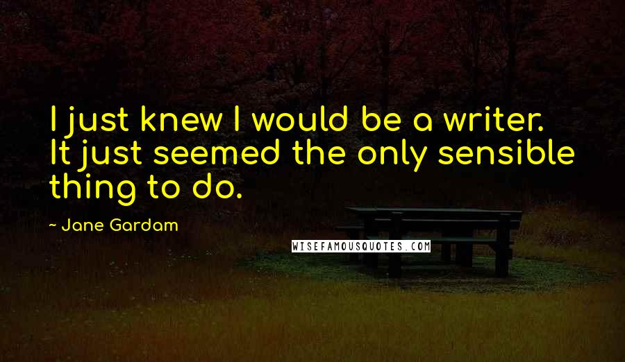 Jane Gardam quotes: I just knew I would be a writer. It just seemed the only sensible thing to do.