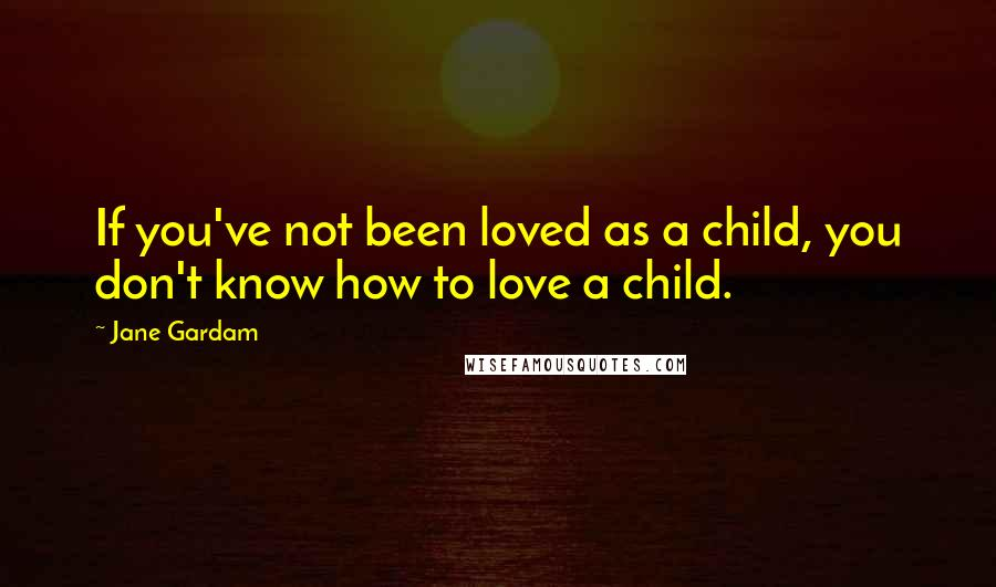 Jane Gardam quotes: If you've not been loved as a child, you don't know how to love a child.