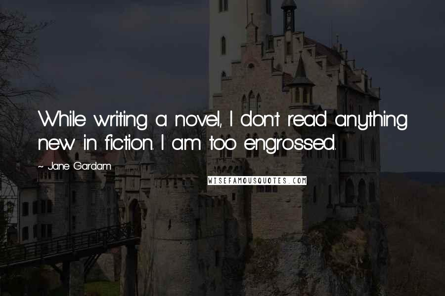 Jane Gardam quotes: While writing a novel, I don't read anything new in fiction. I am too engrossed.