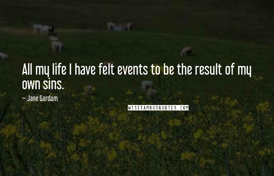 Jane Gardam quotes: All my life I have felt events to be the result of my own sins.
