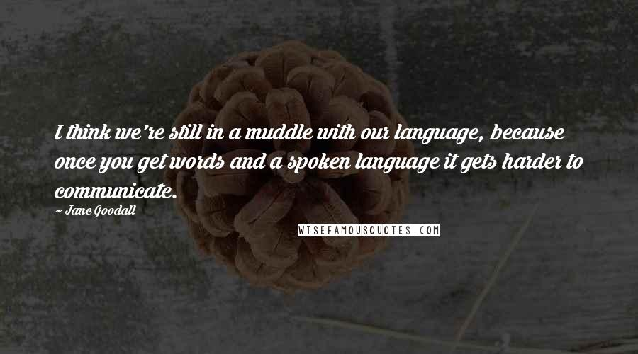 Jane Goodall quotes: I think we're still in a muddle with our language, because once you get words and a spoken language it gets harder to communicate.