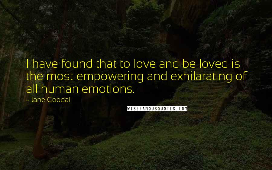 Jane Goodall quotes: I have found that to love and be loved is the most empowering and exhilarating of all human emotions.