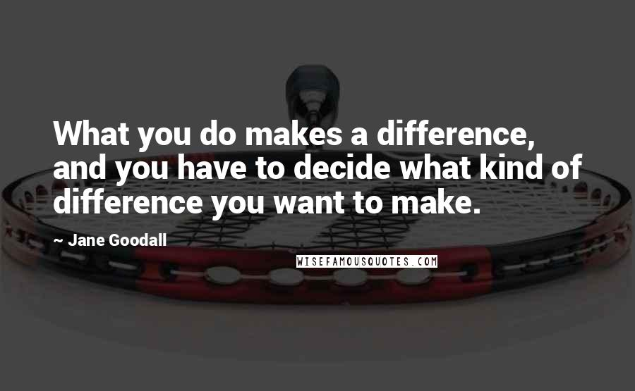 Jane Goodall quotes: What you do makes a difference, and you have to decide what kind of difference you want to make.