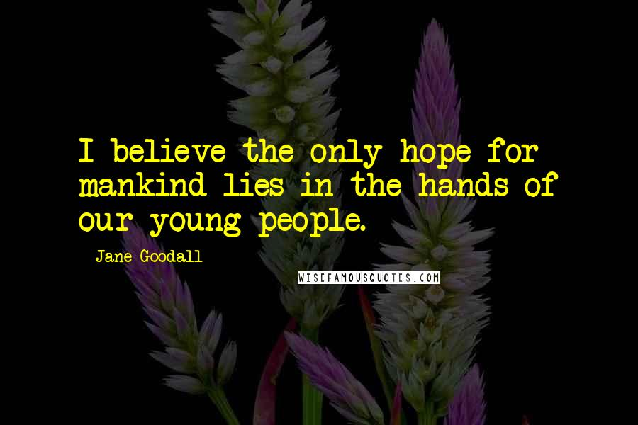 Jane Goodall quotes: I believe the only hope for mankind lies in the hands of our young people.