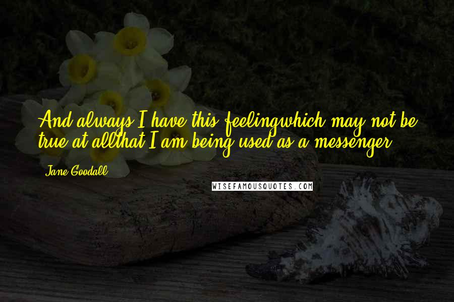 Jane Goodall quotes: And always I have this feelingwhich may not be true at allthat I am being used as a messenger.