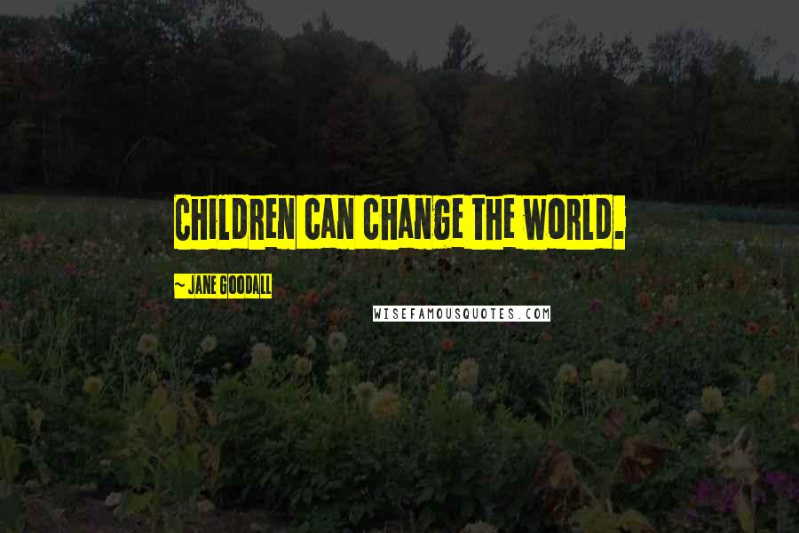 Jane Goodall quotes: Children can change the world.