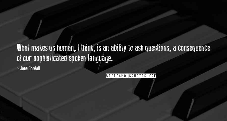 Jane Goodall quotes: What makes us human, I think, is an ability to ask questions, a consequence of our sophisticated spoken language.
