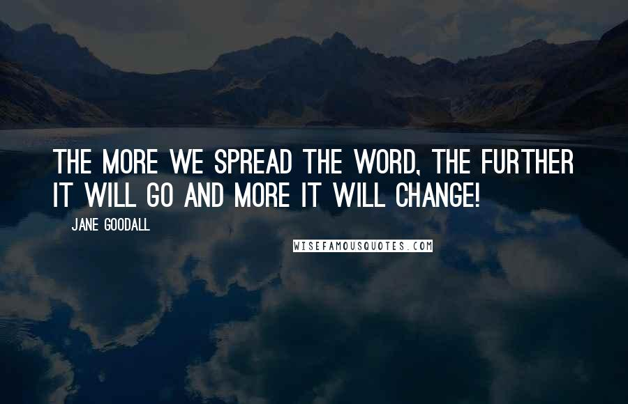Jane Goodall quotes: The more we spread the word, the further it will go and more it will change!