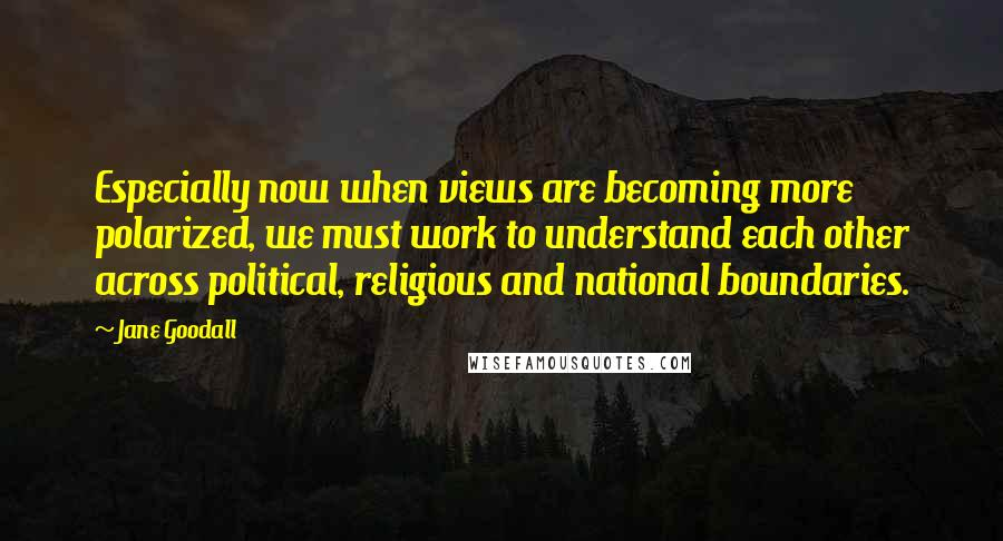 Jane Goodall quotes: Especially now when views are becoming more polarized, we must work to understand each other across political, religious and national boundaries.