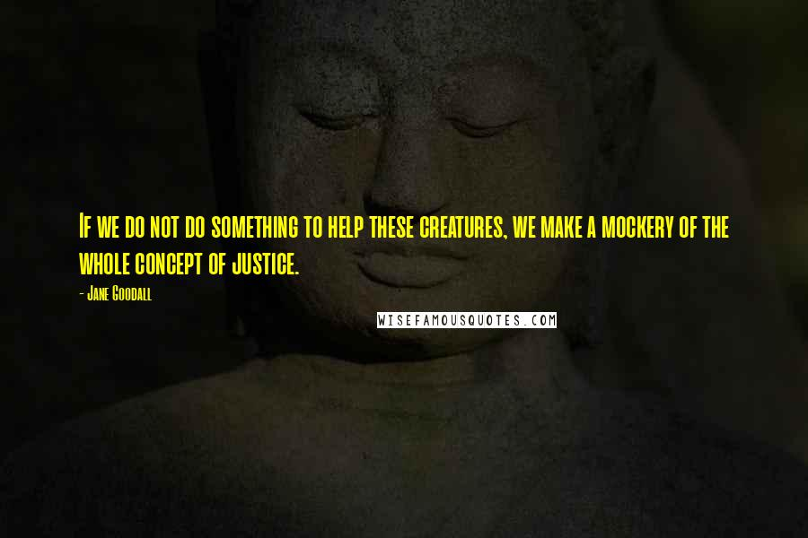 Jane Goodall quotes: If we do not do something to help these creatures, we make a mockery of the whole concept of justice.