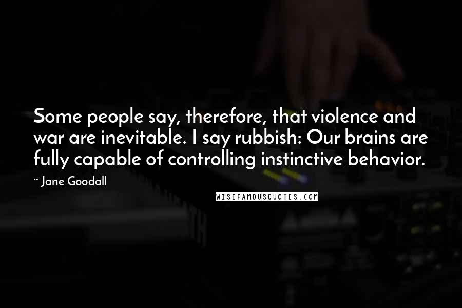 Jane Goodall quotes: Some people say, therefore, that violence and war are inevitable. I say rubbish: Our brains are fully capable of controlling instinctive behavior.