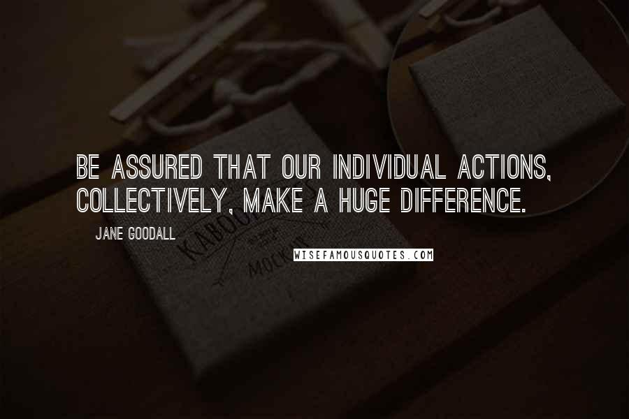 Jane Goodall quotes: Be assured that our individual actions, collectively, make a huge difference.