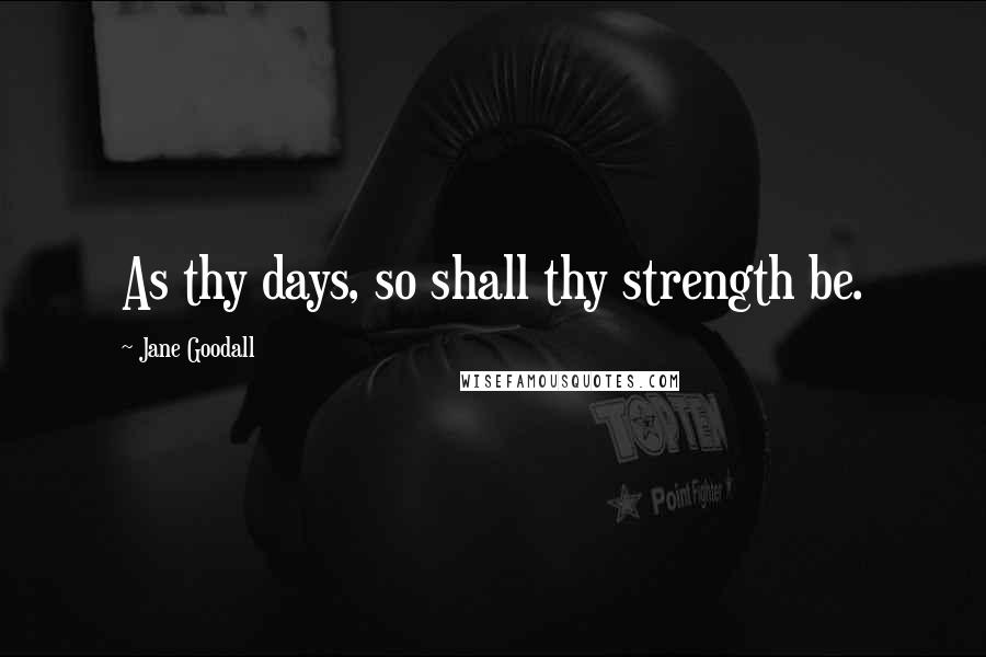 Jane Goodall quotes: As thy days, so shall thy strength be.